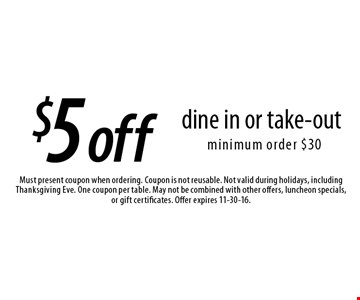 $5 off dine in or take-out, minimum order $30. Must present coupon when ordering. Coupon is not reusable. Not valid during holidays, including Thanksgiving Eve. One coupon per table. May not be combined with other offers, luncheon specials, or gift certificates. Offer expires 11-30-16.