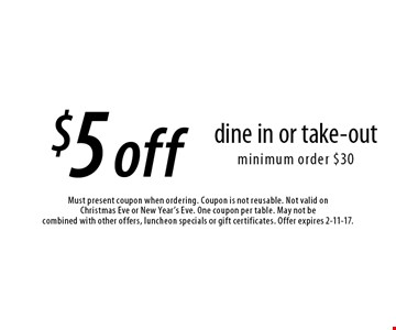 $5 off dine in or take-out minimum order $30. Must present coupon when ordering. Coupon is not reusable. Not valid on Christmas Eve or New Year's Eve. One coupon per table. May not be combined with other offers, luncheon specials or gift certificates. Offer expires 2-11-17.