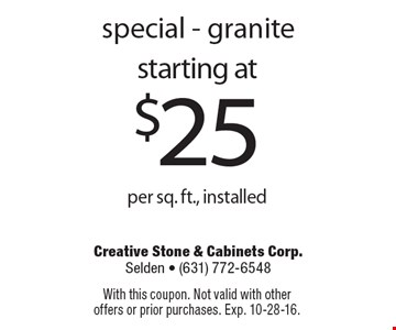 Special - Granite starting at $25 per sq. ft., installed. With this coupon. Not valid with other offers or prior purchases. Exp. 10-28-16.