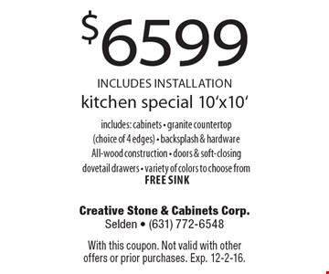 $6599 INCLUDES INSTALLATION. Kitchen special 10'x10'. Includes: cabinets - granite countertop (choice of 4 edges), backsplash & hardware, All-wood construction, doors & soft-closing dovetail drawers, variety of colors to choose from free sink. With this coupon. Not valid with other offers or prior purchases. Exp. 12-2-16.
