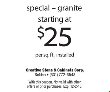Special. Granite starting at $25 per sq. ft., installed. With this coupon. Not valid with other offers or prior purchases. Exp. 12-2-16.