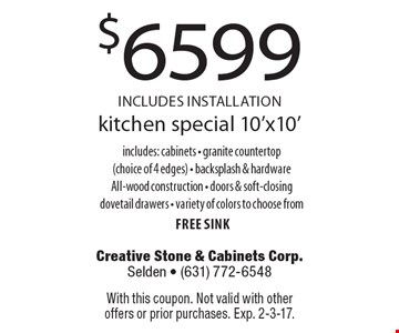kitchen special 10'x10' for $6599 INCLUDES INSTALLATION. includes: cabinets, granite countertop (choice of 4 edges), backsplash & hardware, All-wood construction, doors & soft-closing dovetail drawers, variety of colors to choose from free sink. With this coupon. Not valid with other offers or prior purchases. Exp. 2-3-17.