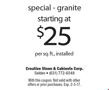 special - granite starting at $25 per sq. ft., installed. With this coupon. Not valid with other offers or prior purchases. Exp. 2-3-17.