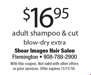 $16.95 adult shampoo & cut blow-dry extra. With this coupon. Not valid with other offers or prior services. Offer expires 11/11/16.