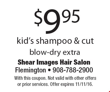 $9.95 kid's shampoo & cut blow-dry extra. With this coupon. Not valid with other offers or prior services. Offer expires 11/11/16.