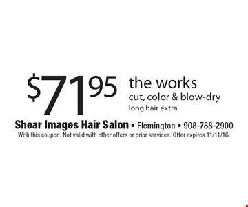 $71.95 the works cut, color & blow-drylong hair extra. With this coupon. Not valid with other offers or prior services. Offer expires 11/11/16.