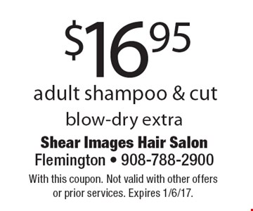 $16.95 adult shampoo & cut. Blow-dry extra. With this coupon. Not valid with other offers or prior services. Expires 1/6/17.