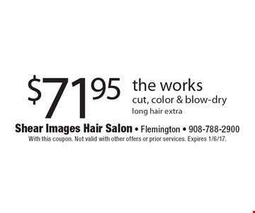 $71.95 the works cut, color & blow-dry. Long hair extra. With this coupon. Not valid with other offers or prior services. Expires 1/6/17.