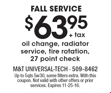 FALL SERVICE $63.95 + tax oil change, radiator service, tire rotation, 27 point check. Up to 5qts 5w30, some filters extra. With this coupon. Not valid with other offers or prior services. Expires 11-25-16.