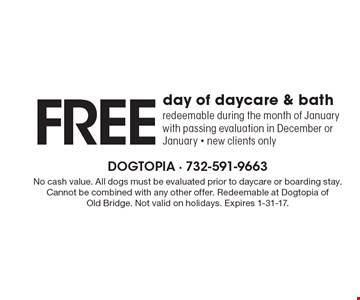 free day of daycare & bath redeemable during the month of January with passing evaluation in December or January - new clients only. No cash value. All dogs must be evaluated prior to daycare or boarding stay. Cannot be combined with any other offer. Redeemable at Dogtopia of Old Bridge. Not valid on holidays. Expires 1-31-17.