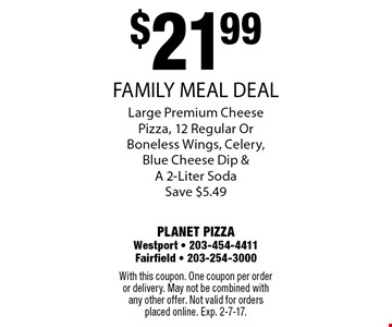 $21.99 FAMILY MEAL DEAL! Large Premium Cheese Pizza, 12 Regular Or Boneless Wings, Celery, Blue Cheese Dip & A 2-Liter Soda Save $5.49. With this coupon. One coupon per order or delivery. May not be combined with any other offer. Not valid for orders placed online. Exp. 2-7-17.