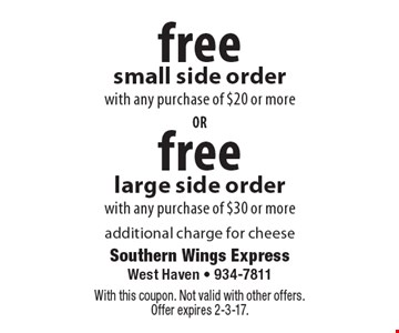 free large side order with any purchase of $30 or more. free small side order with any purchase of $20 or more. additional charge for cheese. With this coupon. Not valid with other offers. Offer expires 2-3-17.