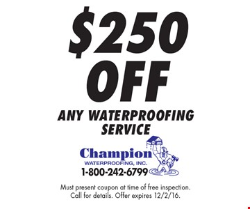 $250 Off any waterproofing service. Must present coupon at time of free inspection.Call for details. Offer expires 12/2/16.