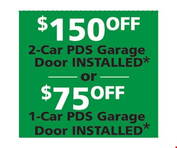 $150 off 2 car PDS garage door installed or $75 off 1 car PDS garage door installed