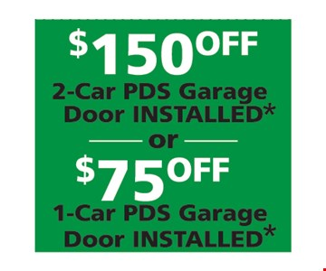 $150 off 2-car PDS garage door installed OR $75 off 1-car PDS Garage door installed.