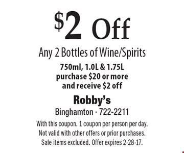 $2 Off Any 2 Bottles of Wine/Spirits. 750ml, 1.0L & 1.75L. Purchase $20 or more and receive $2 off. With this coupon. 1 coupon per person per day. Not valid with other offers or prior purchases. Sale items excluded. Offer expires 2-28-17.