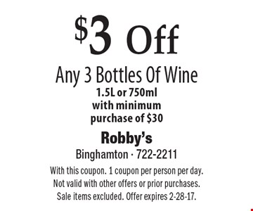 $3 Off Any 3 Bottles Of Wine. 1.5L or 750ml. With minimum purchase of $30. With this coupon. 1 coupon per person per day. Not valid with other offers or prior purchases. Sale items excluded. Offer expires 2-28-17.