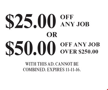 $25.00 OFFANY JOB. $50.00 OFF ANY JOBOVER $250.00. . WITH THIS AD. Cannot becombined. EXPIRES 11-11-16.