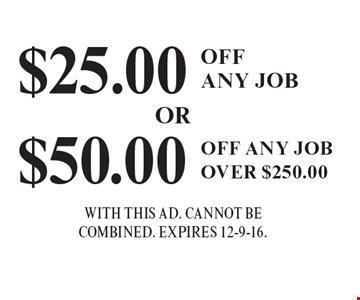$25.00 Off Any Job. $50.00 Off Any Job Over $250.00. With This Ad. Cannot Be Combined. Expires 12-9-16.