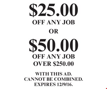 $25.00 OFF ANY JOB or $50.00 OFF ANY JOB OVER $250.00. WITH THIS AD. Cannot be combined.EXPIRES 12/9/16.
