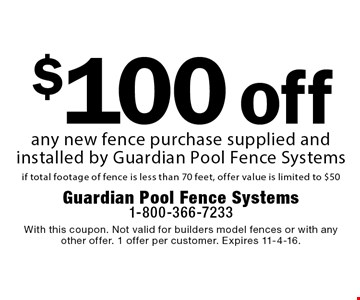 $100 off any new fence purchase supplied and installed by Guardian Pool Fence Systems if total footage of fence is less than 70 feet, offer value is limited to $50. With this coupon. Not valid for builders model fences or with any other offer. 1 offer per customer. Expires 11-4-16.
