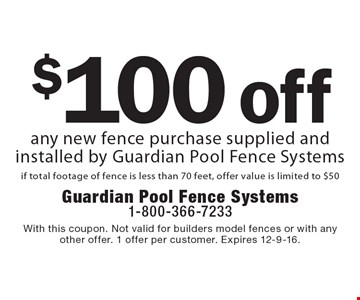 $100 off any new fence purchase supplied and installed by Guardian Pool Fence Systems if total footage of fence is less than 70 feet, offer value is limited to $50. With this coupon. Not valid for builders model fences or with any other offer. 1 offer per customer. Expires 12-9-16.