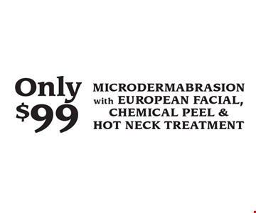 Only $99 MICRODERMABRASION with EUROPEAN FACIAL, CHEMICAL PEEL & HOT NECK TREATMENT.