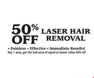 50% OFF LASER HAIR REMOVAL. Painless - Effective - Immediate Results! Buy 1 area, get the 2nd area of equal or lesser value 50% off.