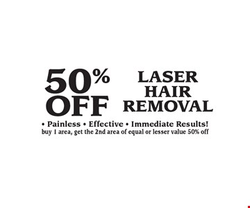 50% OFF LASER HAIR REMOVAL - Painless - Effective - Immediate Results! buy 1 area, get the 2nd area of equal or lesser value 50% off.