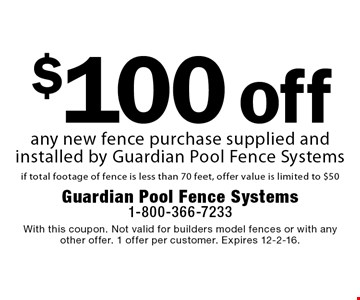 $100 off any new fence purchase supplied and installed by Guardian Pool Fence Systems if total footage of fence is less than 70 feet, offer value is limited to $50. With this coupon. Not valid for builders model fences or with any other offer. 1 offer per customer. Expires 12-2-16.