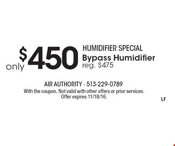 Humidifier special only $450 Bypass Humidifier reg. $475. With the coupon. Not valid with other offers or prior services. Offer expires 11/18/16.