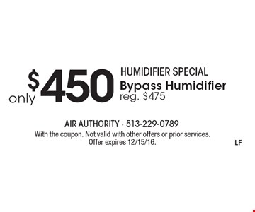 Humidifier special. Only $450 Bypass humidifier. Reg. $475. With the coupon. Not valid with other offers or prior services. Offer expires 12/15/16.