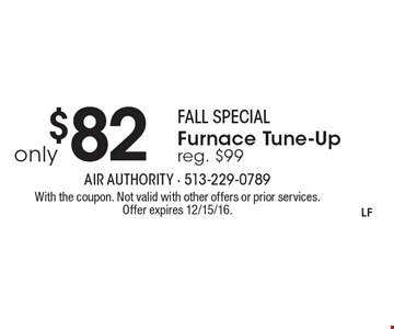 Fall special. Only $82 furnace tune-up. Reg. $99. With the coupon. Not valid with other offers or prior services. Offer expires 12/15/16.