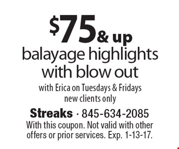 $75 & up balayage highlights with blow out with Erica on Tuesdays & Fridays, new clients only. With this coupon. Not valid with other offers or prior services. Exp. 1-13-17.