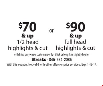 $90 & up full head highlights & cut. $70 & up 1/2 head highlights & cut. with Erica only - new customers only - thick or long hair slightly higher. With this coupon. Not valid with other offers or prior services. Exp. 1-13-17.