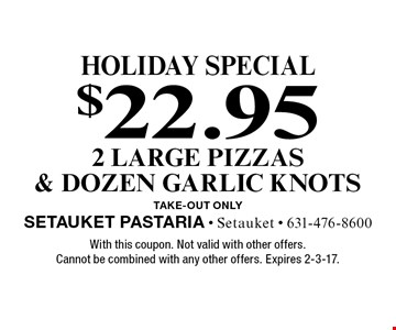 holiday special $22.95 2 large pizzas & dozen garlic knots TAKE-OUT Only. With this coupon. Not valid with other offers. Cannot be combined with any other offers. Expires 2-3-17.