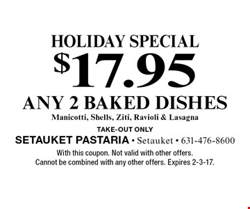 holiday special $17.95 any 2 baked dishes Manicotti, Shells, Ziti, Ravioli & Lasagna TAKE-OUT Only. With this coupon. Not valid with other offers. Cannot be combined with any other offers. Expires 2-3-17.
