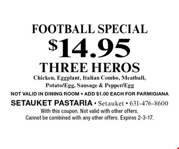 Football special $14.95 THREE HEROS Chicken, Eggplant, Italian Combo, Meatball, Potato/Egg, Sausage & Pepper/Egg NOT VALID IN DINING ROOM - ADD $1.00 EACH FOR PARMIGIANA. With this coupon. Not valid with other offers. Cannot be combined with any other offers. Expires 2-3-17.