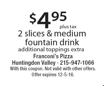$4.95 Plus Tax 2 Slices & Medium Fountain Drink. Additional toppings extra. With this coupon. Not valid with other offers. Offer expires 12-5-16.