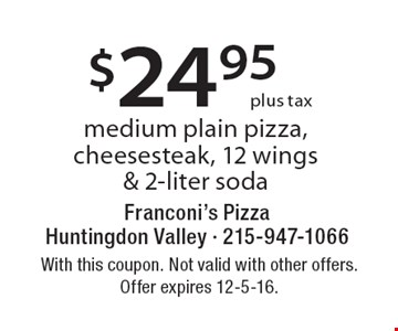$24.95 Plus Tax Medium Plain Pizza, Cheesesteak, 12 Wings & 2-Liter Soda. With this coupon. Not valid with other offers. Offer expires 12-5-16.