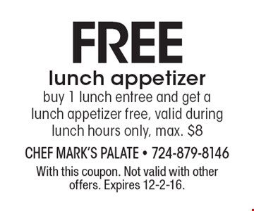 Free lunch appetizer. Buy 1 lunch entree and get a lunch appetizer free, valid during lunch hours only, max. $8. With this coupon. Not valid with other offers. Expires 12-2-16.