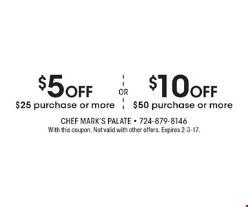 $10 Off $50 purchase or more. $5 Off $25 purchase or more. . With this coupon. Not valid with other offers. Expires 2-3-17.