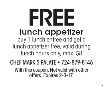 Free lunch appetizer buy 1 lunch entree and get a lunch appetizer free, valid during lunch hours only, max. $8. With this coupon. Not valid with other offers. Expires 2-3-17.