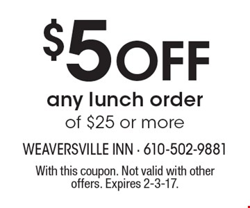 $5 OFF any lunch order of $25 or more. With this coupon. Not valid with other offers. Expires 2-3-17.