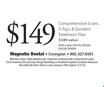 $149 comprehensive exam, x-rays & detailed treatment plan. $349 valueADA codes D0150, D0120, D0330, D9450. With this coupon. New patients only. Cannot be combined with contracted fee plans. Fee is minimum fee and may change depending on treatment required. Excludes insurance. Not valid with other offers or prior services. Offer expires 12-9-16.