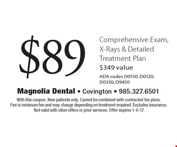 $89 Comprehensive Exam, X-Rays & Detailed Treatment Plan $349 valueADA codes D0150, D0120, D0330, D9450. With this coupon. New patients only. Cannot be combined with contracted fee plans. Fee is minimum fee and may change depending on treatment required. Excludes insurance. Not valid with other offers or prior services. Offer expires 1-6-17.