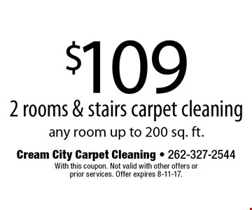 $109 2 rooms & stairs carpet cleaning. Any room up to 200 sq. ft. With this coupon. Not valid with other offers or prior services. Offer expires 8-11-17.