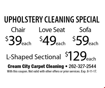 Upholstery Cleaning Special. Chair $39 each, Love Seat $49 each, Sofa  $99 each or L-Shaped Sectional $59 each. With this coupon. Not valid with other offers or prior services. Exp. 3-10-17.