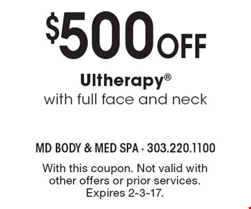 $500 OFF Ultherapy with full face and neck. With this coupon. Not valid with other offers or prior services. Expires 2-3-17.