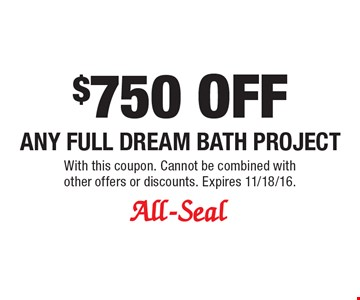 $750 OFF any full dream bath project. With this coupon. Cannot be combined with other offers or discounts. Expires 11/18/16.